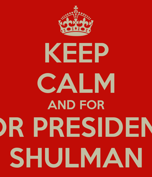 KEEP CALM AND FOR FOR PRESIDENT  SHULMAN