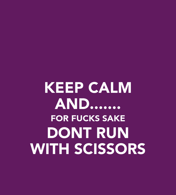 KEEP CALM AND....... FOR FUCKS SAKE DONT RUN WITH SCISSORS