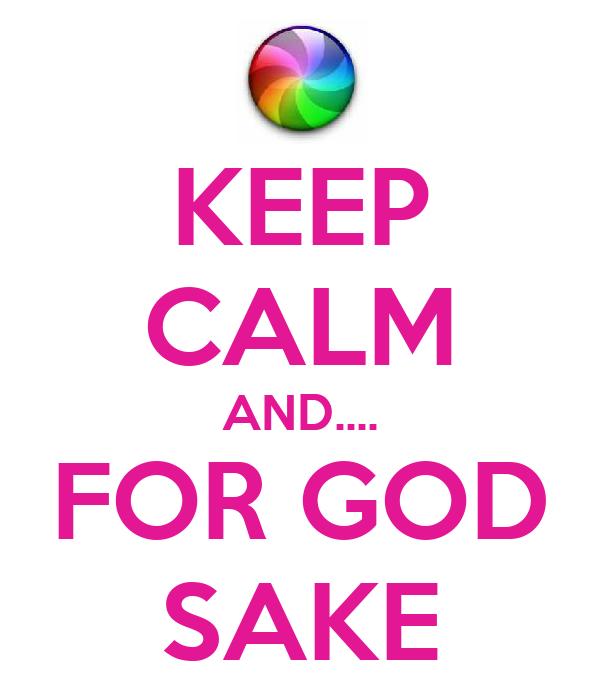 KEEP CALM AND.... FOR GOD SAKE