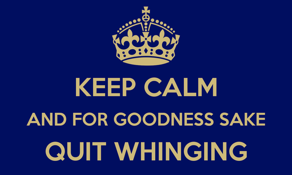 KEEP CALM AND FOR GOODNESS SAKE QUIT WHINGING