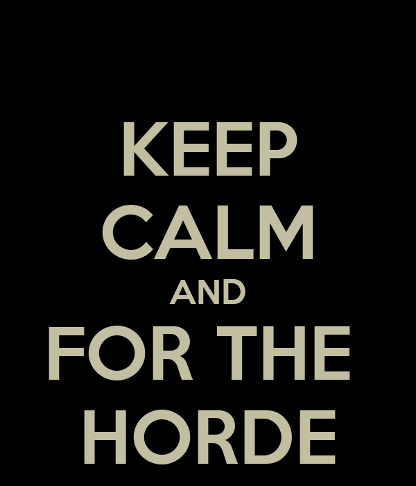 KEEP CALM AND FOR THE  HORDE