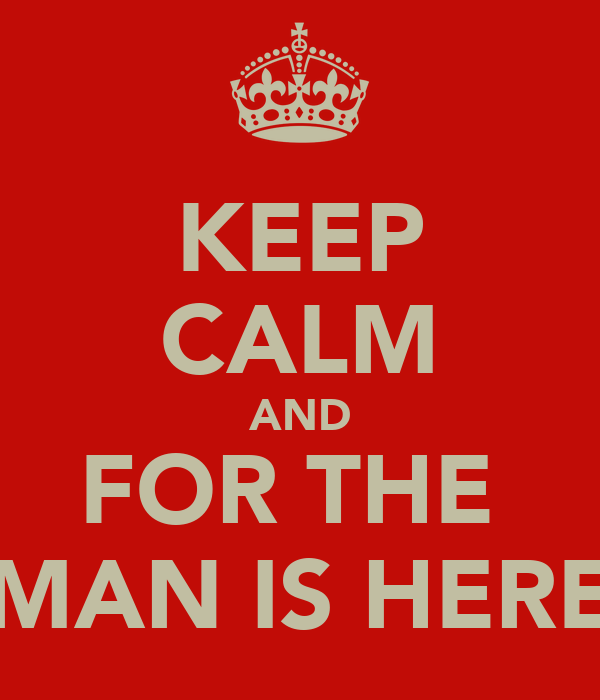 KEEP CALM AND FOR THE  MAN IS HERE