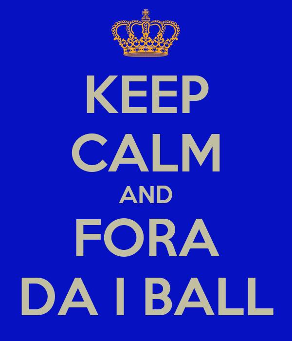 KEEP CALM AND FORA DA I BALL