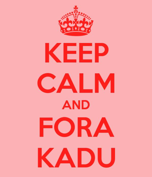 KEEP CALM AND FORA KADU