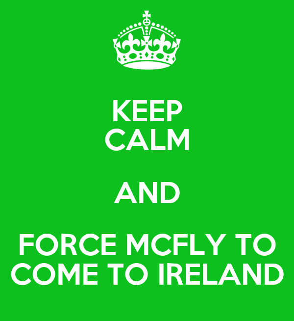 KEEP CALM AND FORCE MCFLY TO COME TO IRELAND