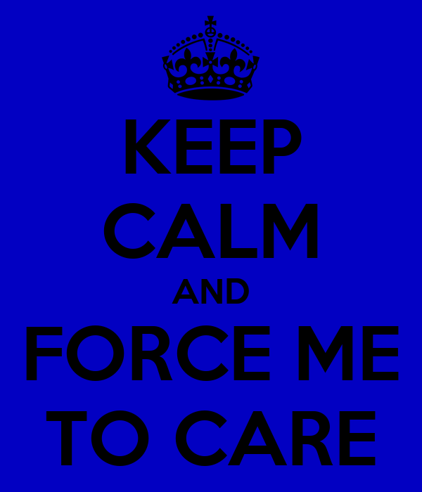 KEEP CALM AND FORCE ME TO CARE