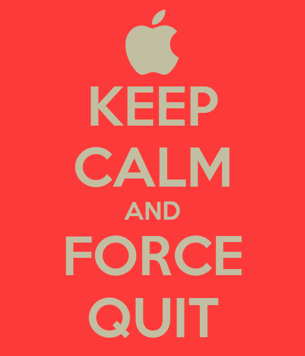 KEEP CALM AND FORCE QUIT