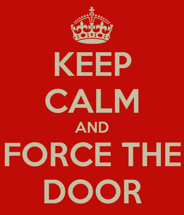 KEEP CALM AND FORCE THE DOOR