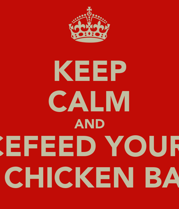 KEEP CALM AND FORCEFEED YOURSELF ON CHICKEN BALLS