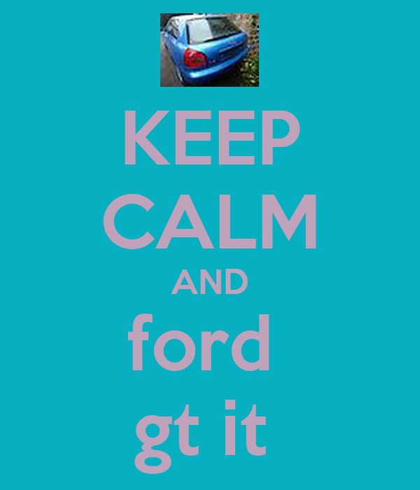 KEEP CALM AND ford  gt it