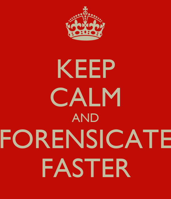 KEEP CALM AND FORENSICATE FASTER