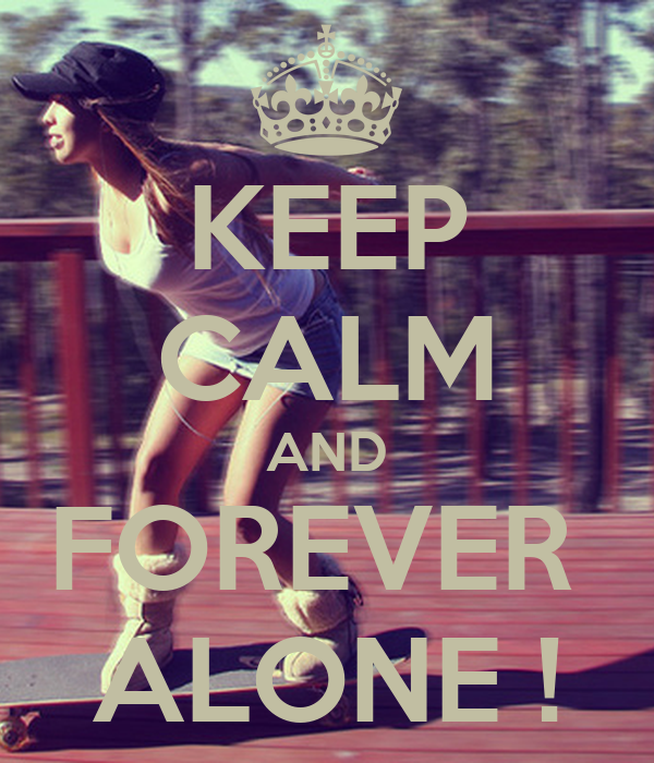 KEEP CALM AND FOREVER  ALONE !