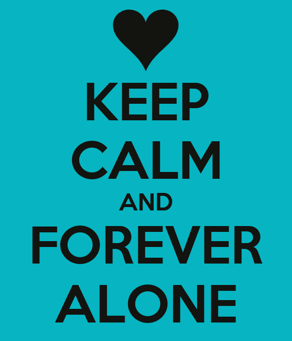KEEP CALM AND FOREVER ALONE