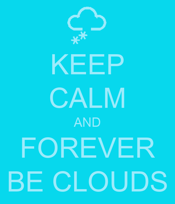 KEEP CALM AND FOREVER BE CLOUDS