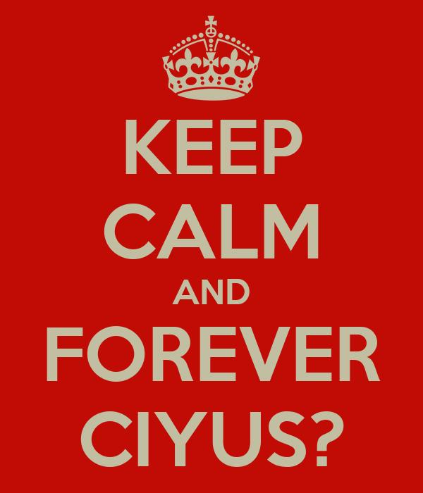 KEEP CALM AND FOREVER CIYUS?