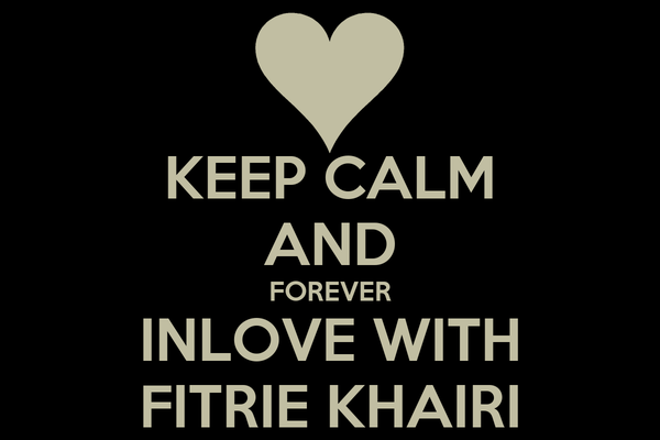 KEEP CALM AND FOREVER INLOVE WITH FITRIE KHAIRI