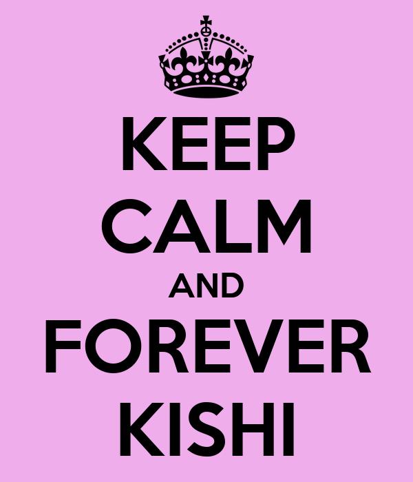 KEEP CALM AND FOREVER KISHI