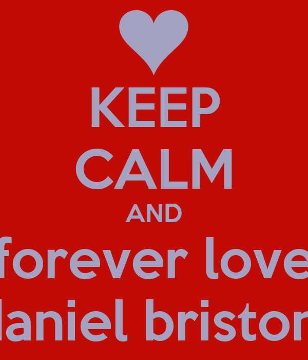 KEEP CALM AND forever love daniel briston!