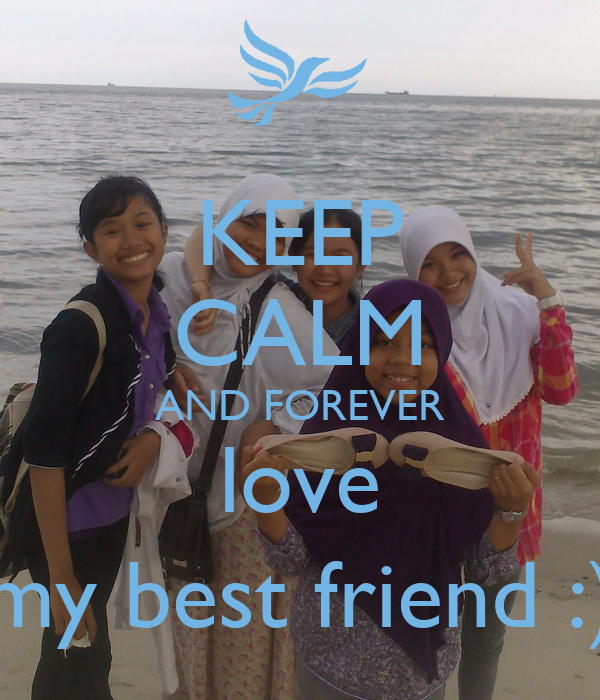 KEEP CALM AND FOREVER love my best friend :)