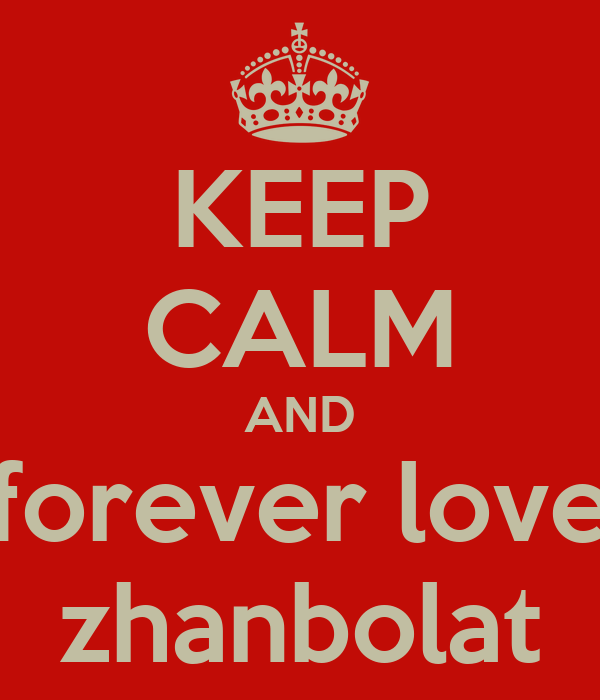 KEEP CALM AND forever love zhanbolat