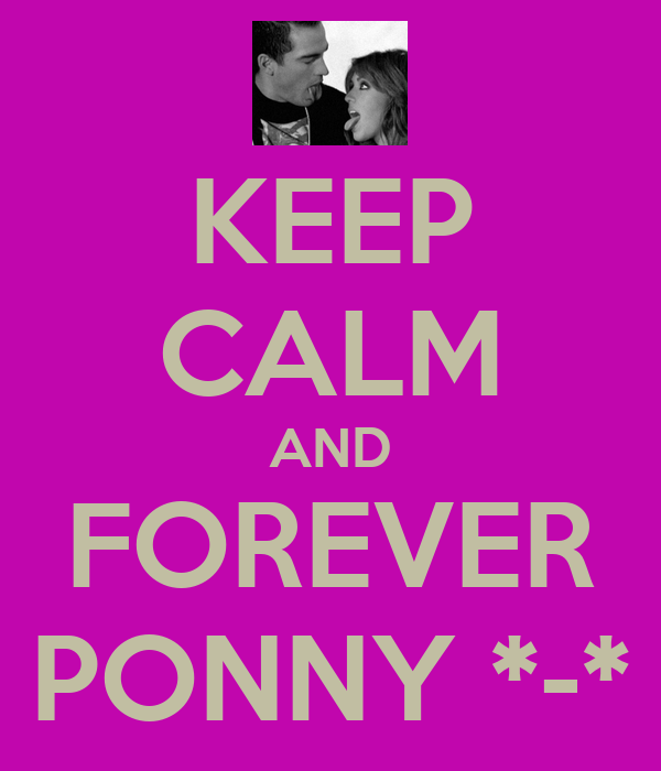 KEEP CALM AND FOREVER PONNY *-*