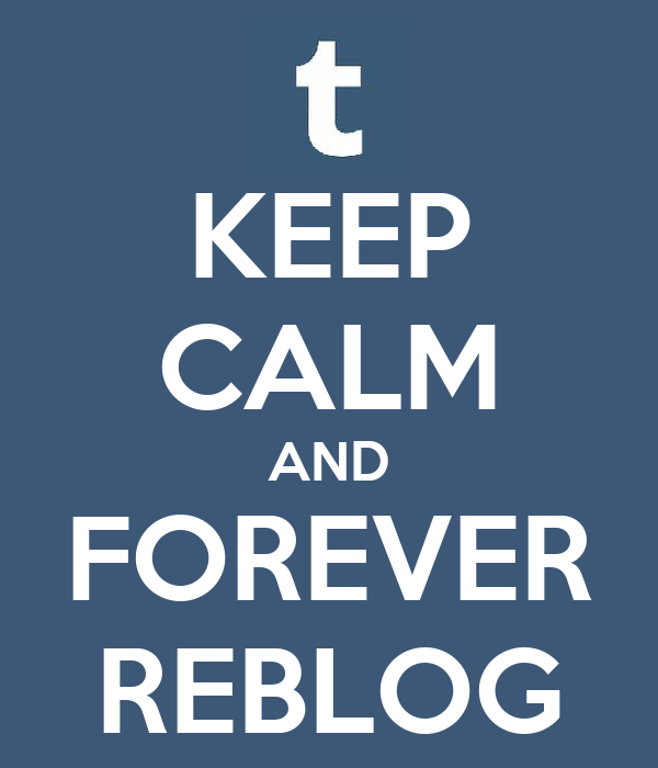 KEEP CALM AND FOREVER REBLOG