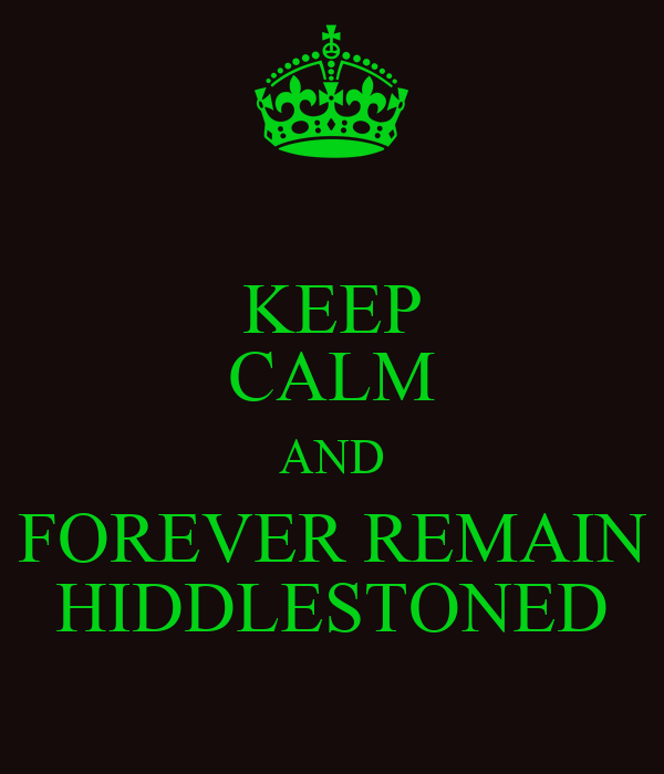 KEEP CALM AND FOREVER REMAIN HIDDLESTONED