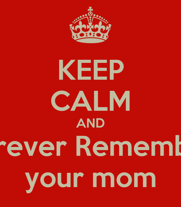 KEEP CALM AND Forever Remember your mom