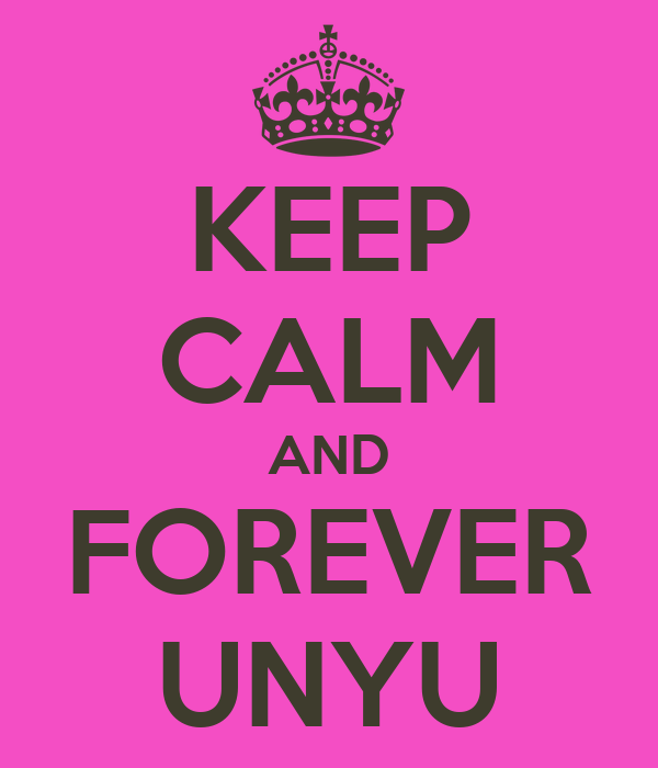 KEEP CALM AND FOREVER UNYU