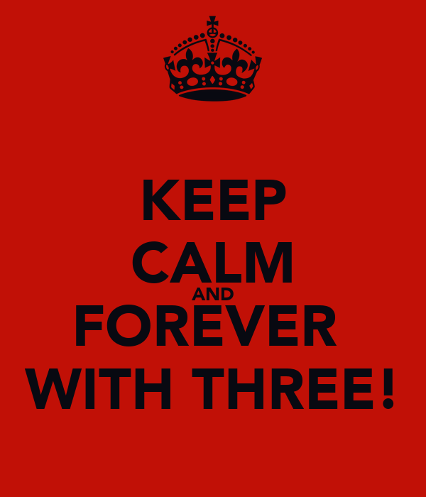 KEEP CALM AND FOREVER  WITH THREE!