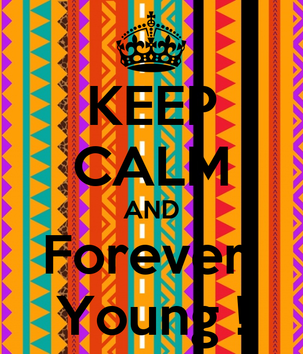 KEEP CALM AND Forever  Young !