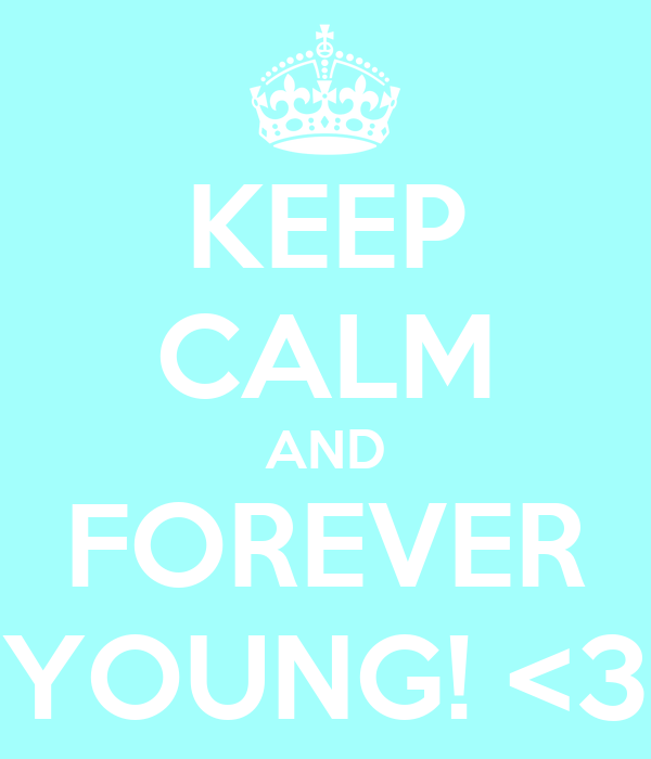 KEEP CALM AND FOREVER YOUNG! <3
