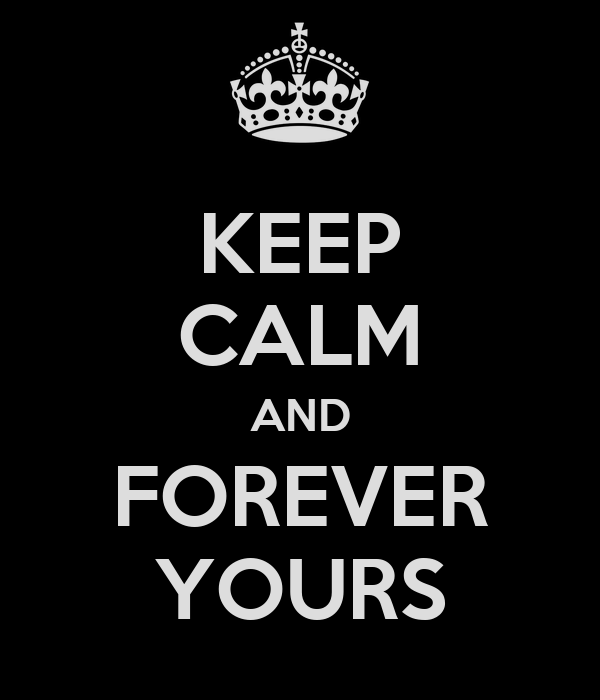 KEEP CALM AND FOREVER YOURS