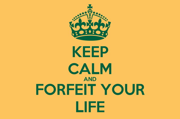 KEEP CALM AND FORFEIT YOUR LIFE