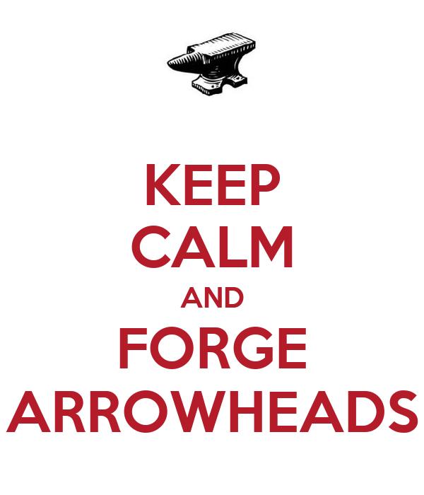 KEEP CALM AND FORGE ARROWHEADS