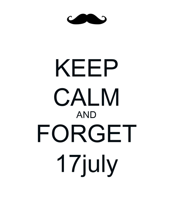 KEEP CALM AND FORGET 17july