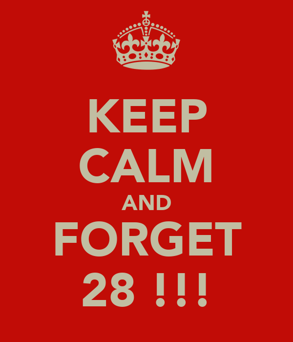 KEEP CALM AND FORGET 28 !!!