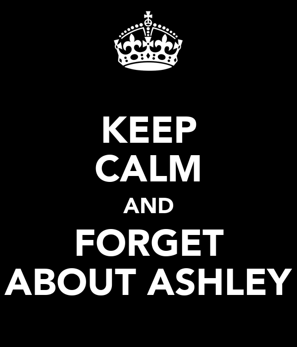 KEEP CALM AND FORGET ABOUT ASHLEY