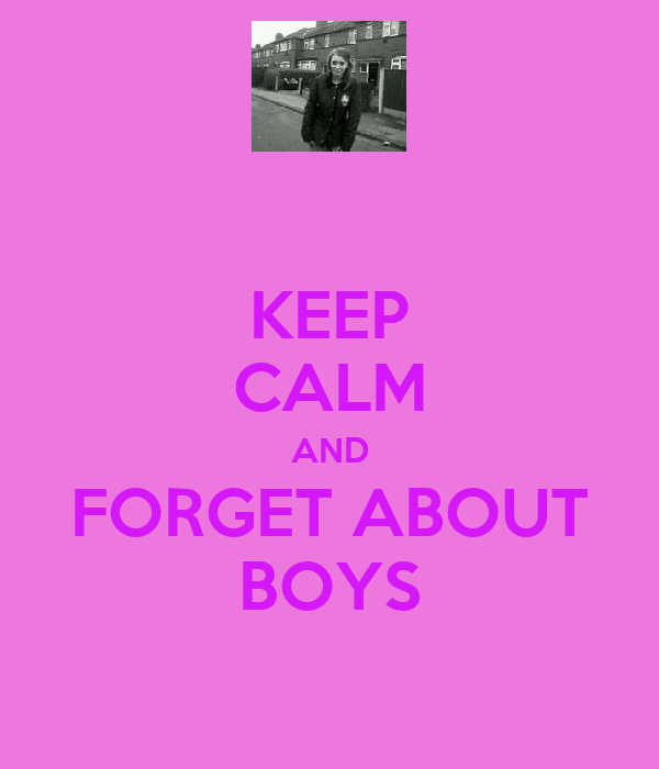KEEP CALM AND FORGET ABOUT BOYS