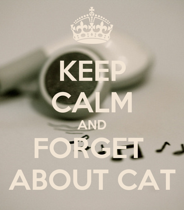 KEEP CALM AND FORGET  ABOUT CAT