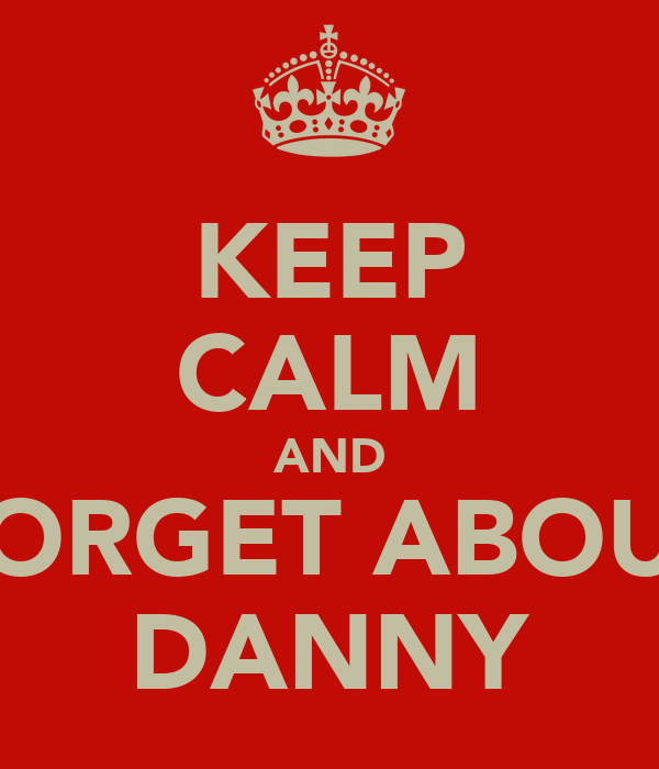 KEEP CALM AND FORGET ABOUT DANNY