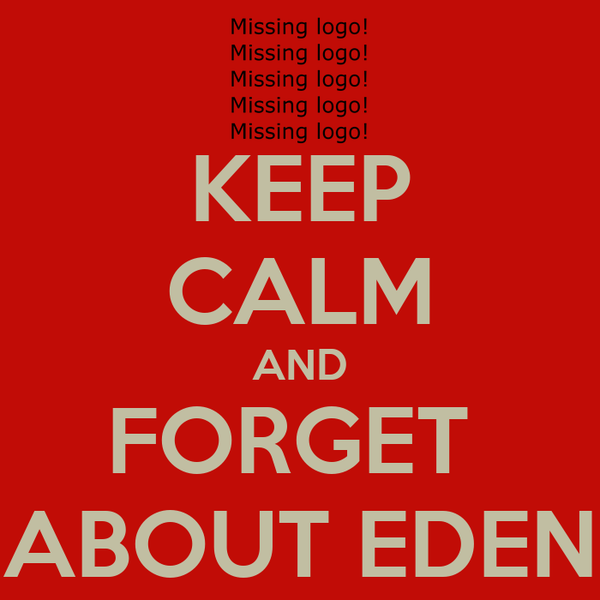KEEP CALM AND FORGET  ABOUT EDEN