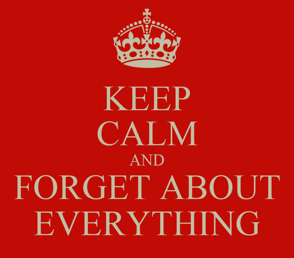KEEP CALM AND FORGET ABOUT EVERYTHING
