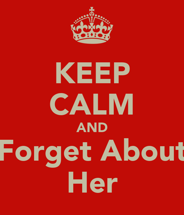 KEEP CALM AND Forget About Her