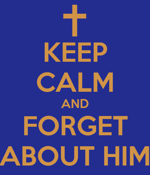 KEEP CALM AND FORGET ABOUT HIM
