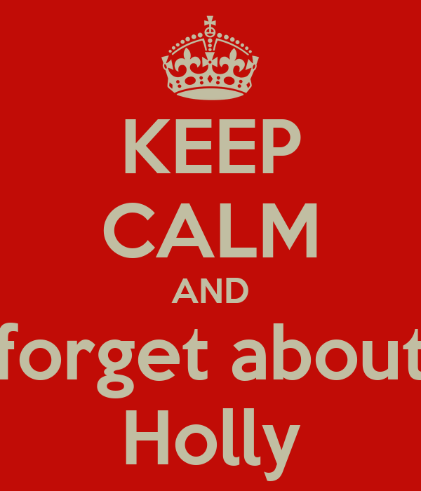 KEEP CALM AND forget about Holly
