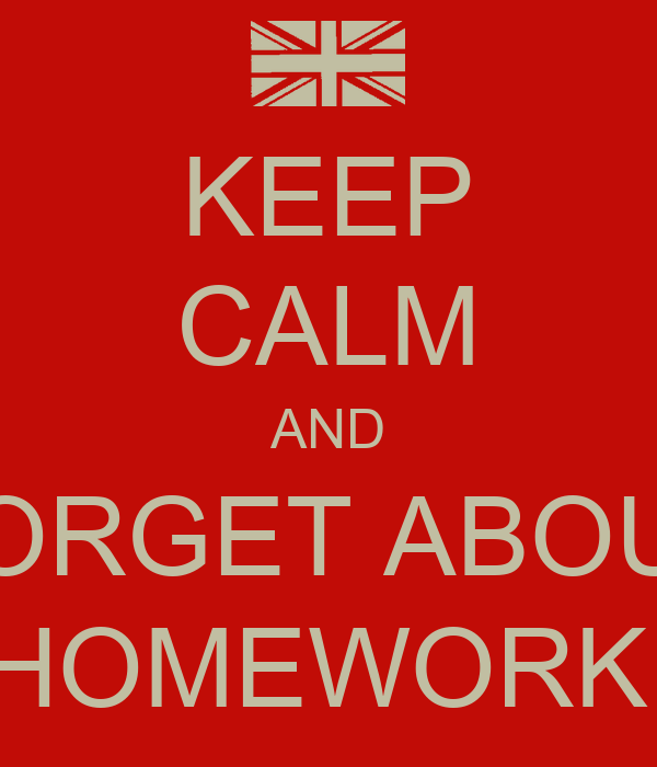 KEEP CALM AND FORGET ABOUT HOMEWORK!
