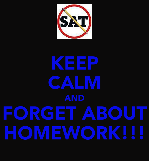 KEEP CALM AND FORGET ABOUT HOMEWORK!!!