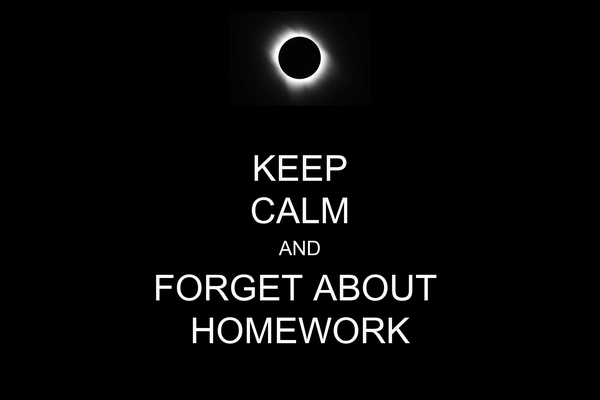 KEEP CALM AND FORGET ABOUT  HOMEWORK