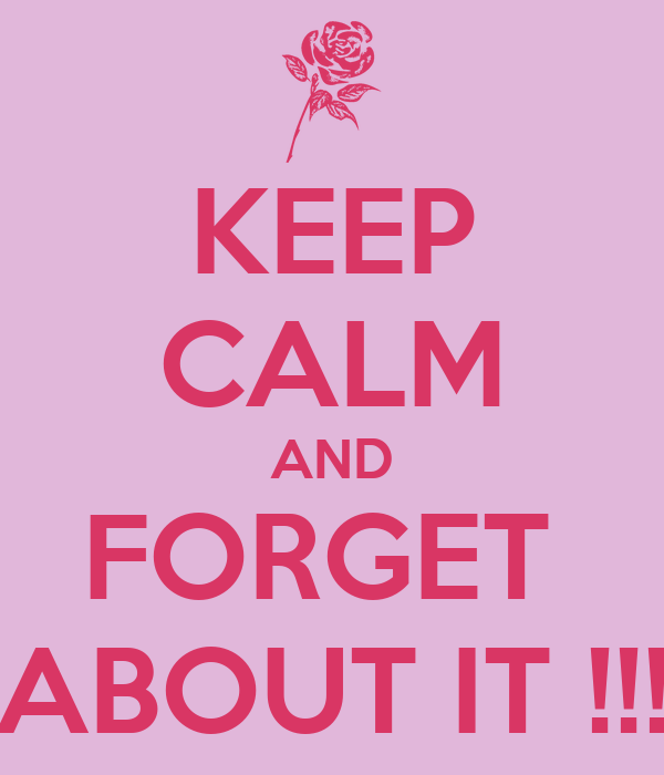 KEEP CALM AND FORGET  ABOUT IT !!!